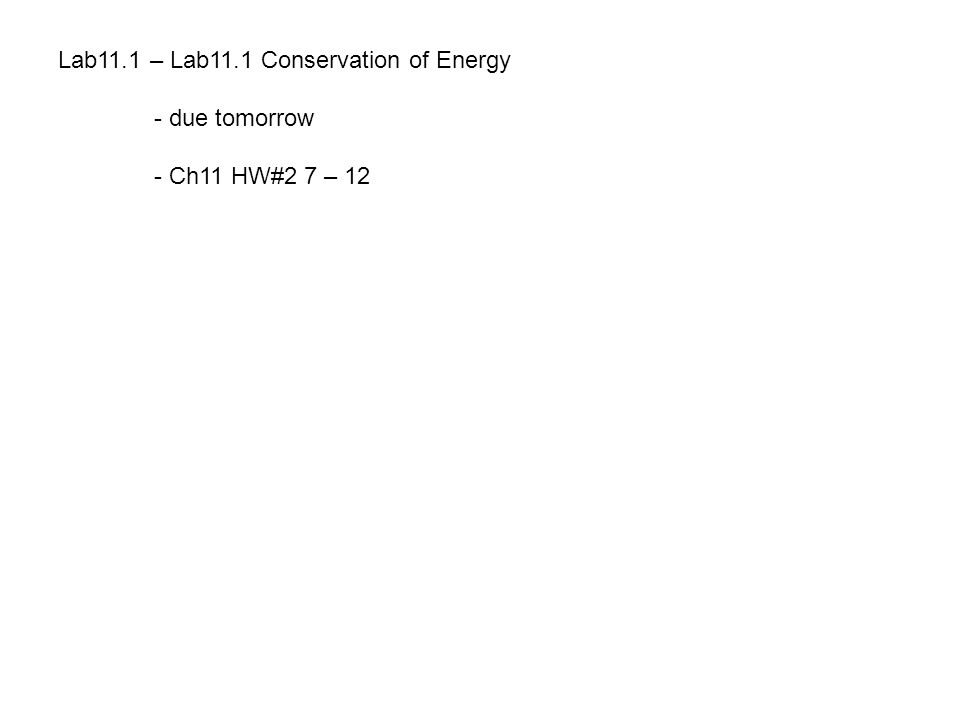 Lab11.1 – Lab11.1 Conservation of Energy - due tomorrow - Ch11 HW#2 7 – 12