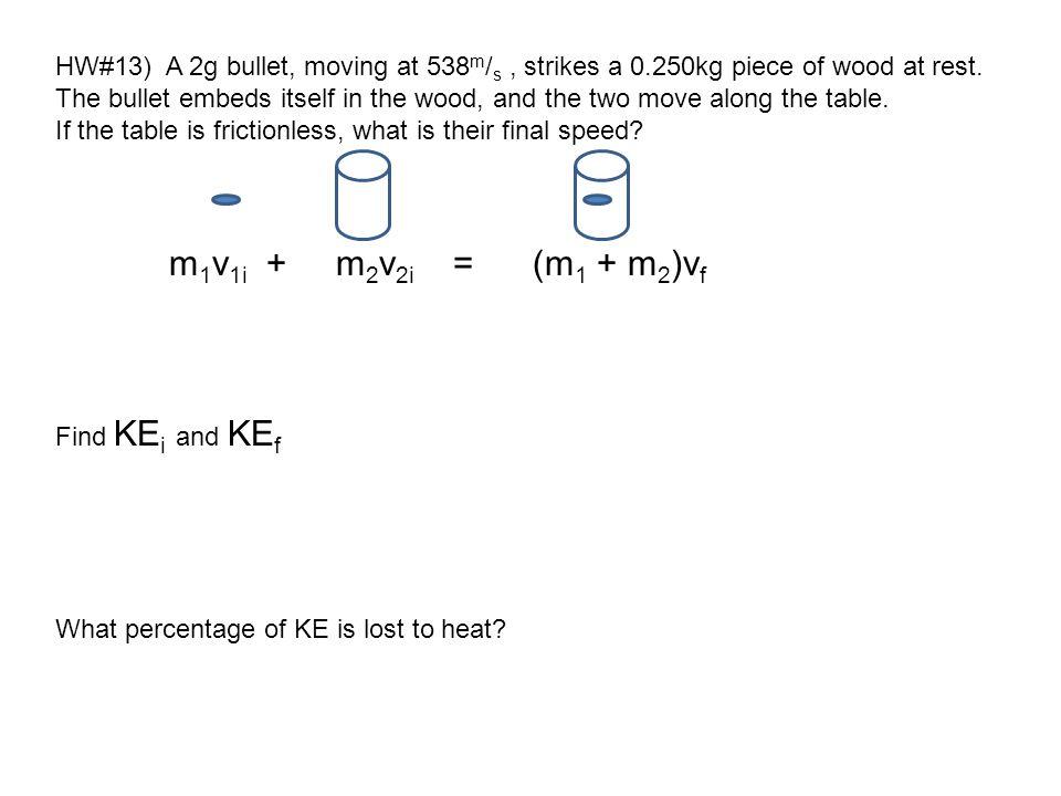 HW#13) A 2g bullet, moving at 538 m / s, strikes a 0.250kg piece of wood at rest. The bullet embeds itself in the wood, and the two move along the tab