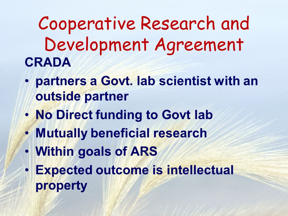 Cooperative Research and Development Agreement CRADA partners a Govt. lab scientist with an outside partner No Direct funding to Govt lab Mutually ben