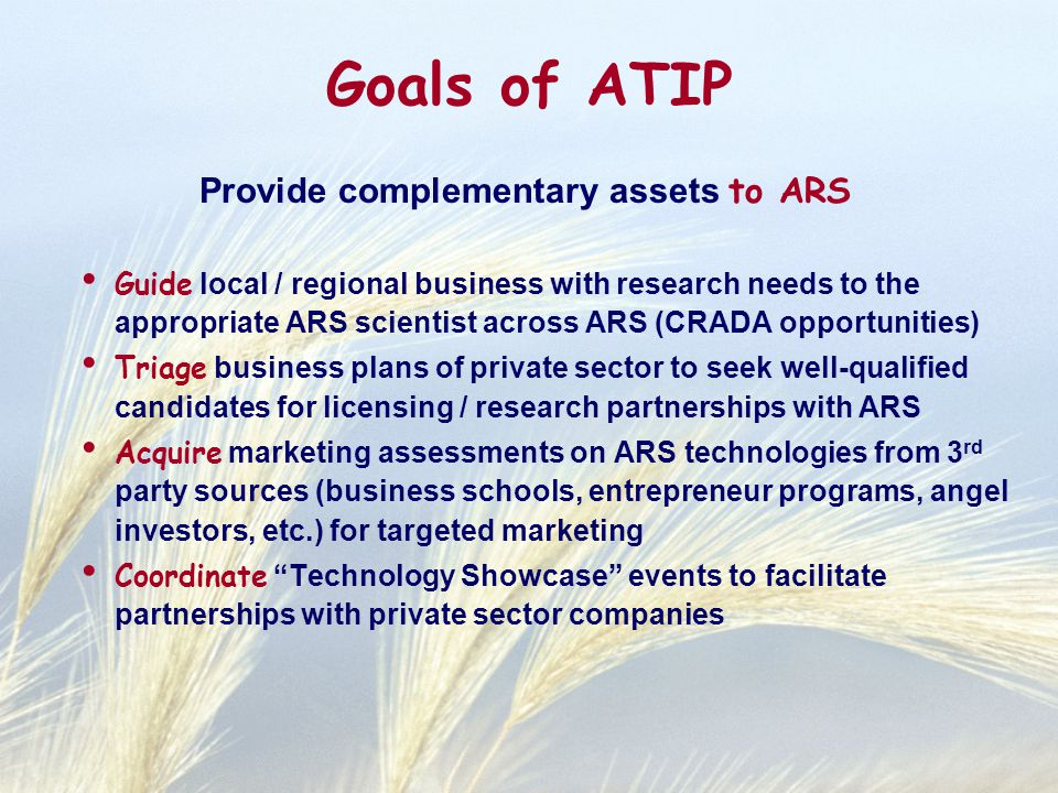 Goals of ATIP Provide complementary assets to ARS Guide local / regional business with research needs to the appropriate ARS scientist across ARS (CRA