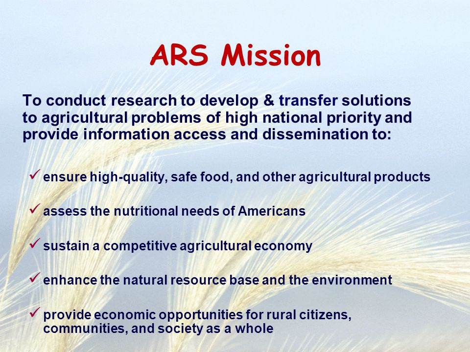 ARS Mission To conduct research to develop & transfer solutions to agricultural problems of high national priority and provide information access and