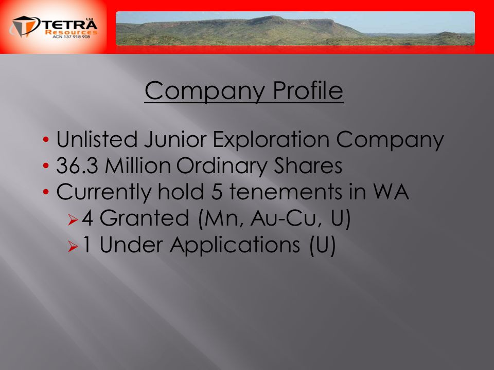 Company Profile Unlisted Junior Exploration Company 36.3 Million Ordinary Shares Currently hold 5 tenements in WA  4 Granted (Mn, Au-Cu, U)  1 Under Applications (U)