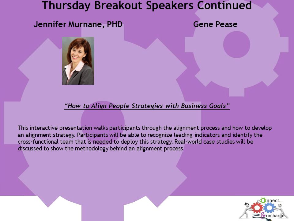 Jennifer Murnane, PHDGene Pease How to Align People Strategies with Business Goals This interactive presentation walks participants through the alignment process and how to develop an alignment strategy.
