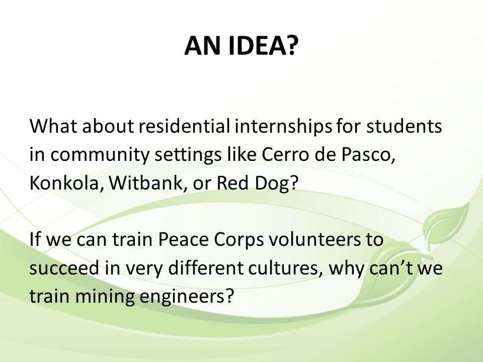 AN IDEA? What about residential internships for students in community settings like Cerro de Pasco, Konkola, Witbank, or Red Dog? If we can train Peac
