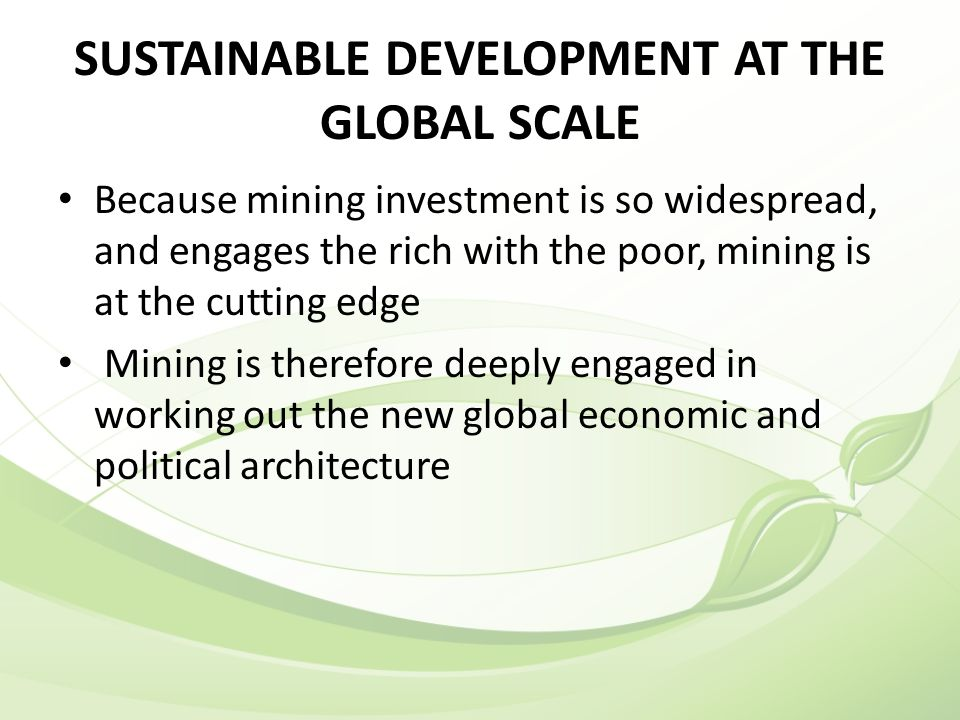 SUSTAINABLE DEVELOPMENT AT THE GLOBAL SCALE Because mining investment is so widespread, and engages the rich with the poor, mining is at the cutting edge Mining is therefore deeply engaged in working out the new global economic and political architecture