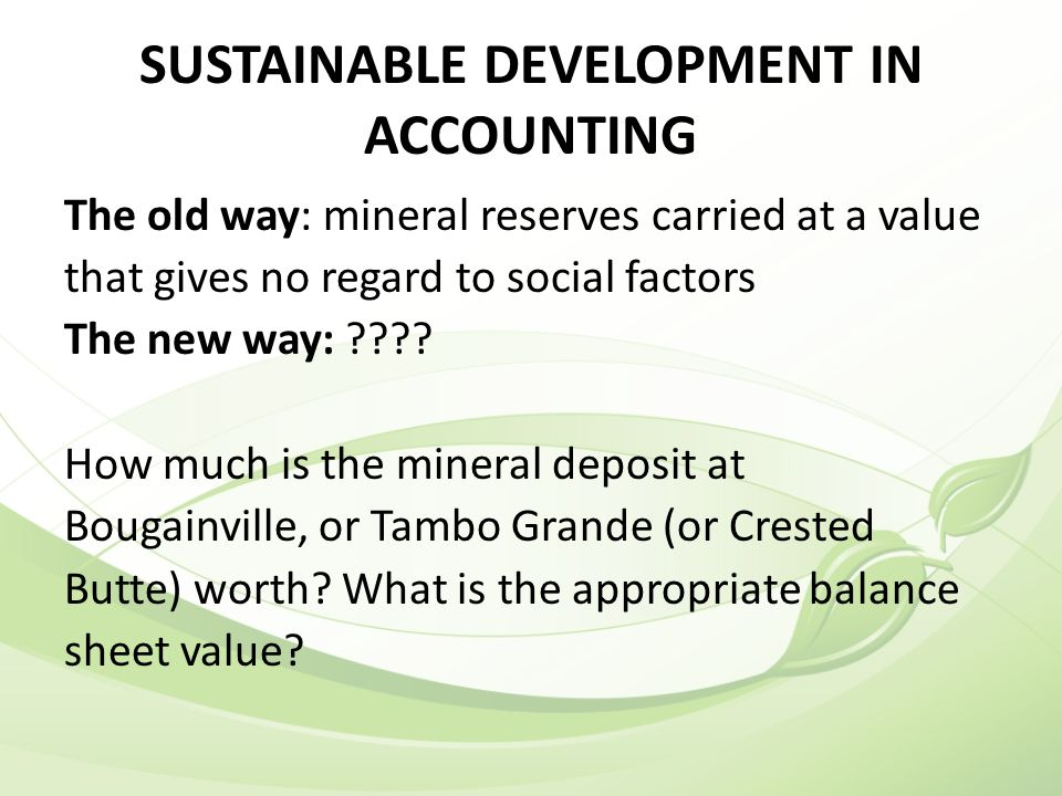SUSTAINABLE DEVELOPMENT IN ACCOUNTING The old way: mineral reserves carried at a value that gives no regard to social factors The new way: ???.