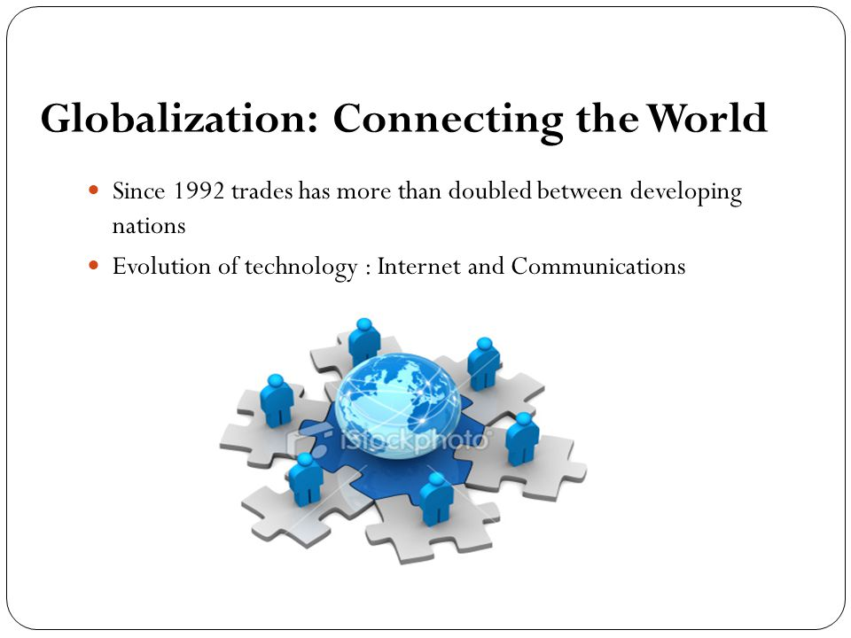 Globalization: Connecting the World Since 1992 trades has more than doubled between developing nations Evolution of technology : Internet and Communications