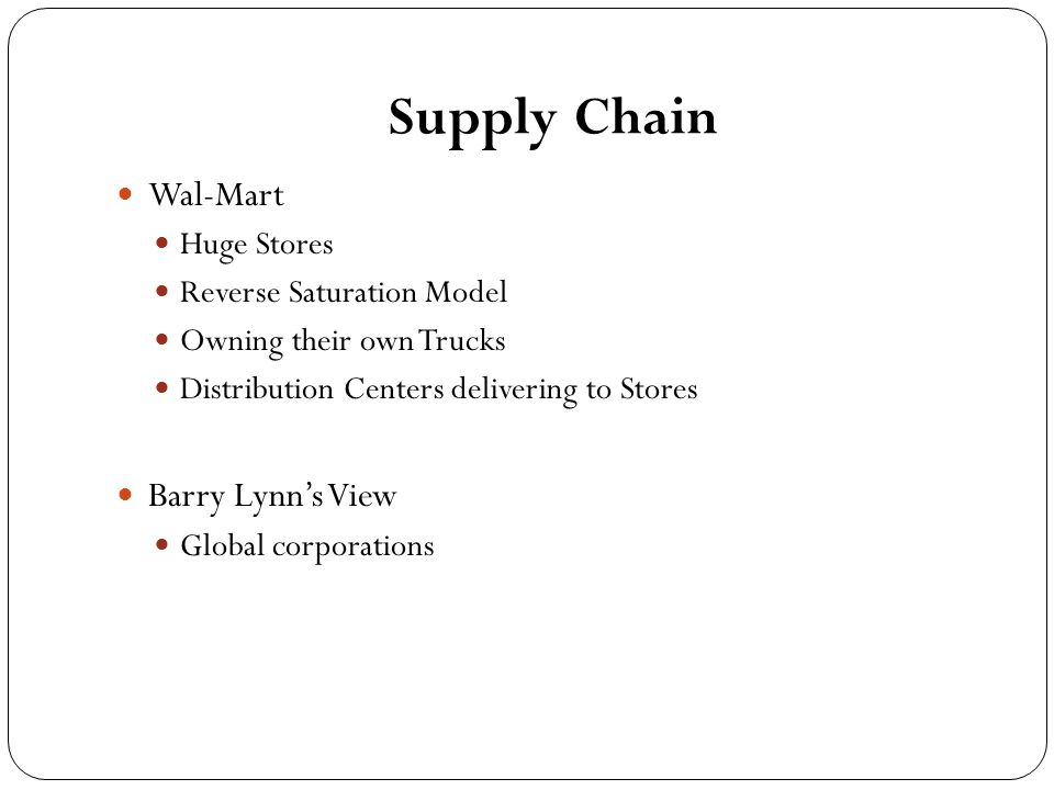 Supply Chain Wal-Mart Huge Stores Reverse Saturation Model Owning their own Trucks Distribution Centers delivering to Stores Barry Lynn's View Global corporations