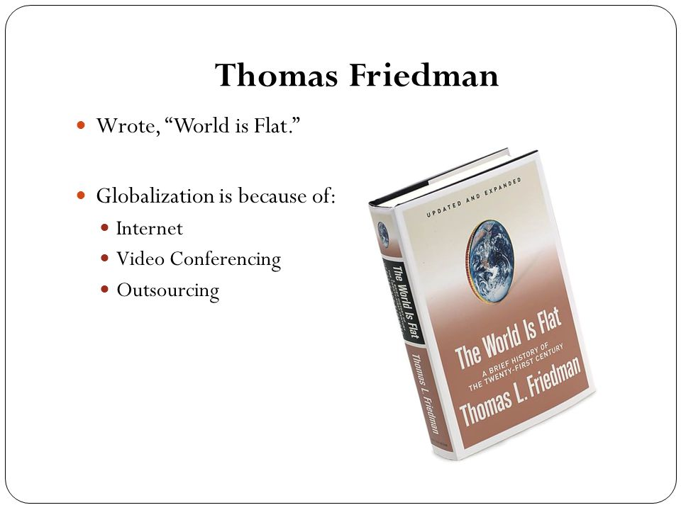 Thomas Friedman Wrote, World is Flat. Globalization is because of: Internet Video Conferencing Outsourcing