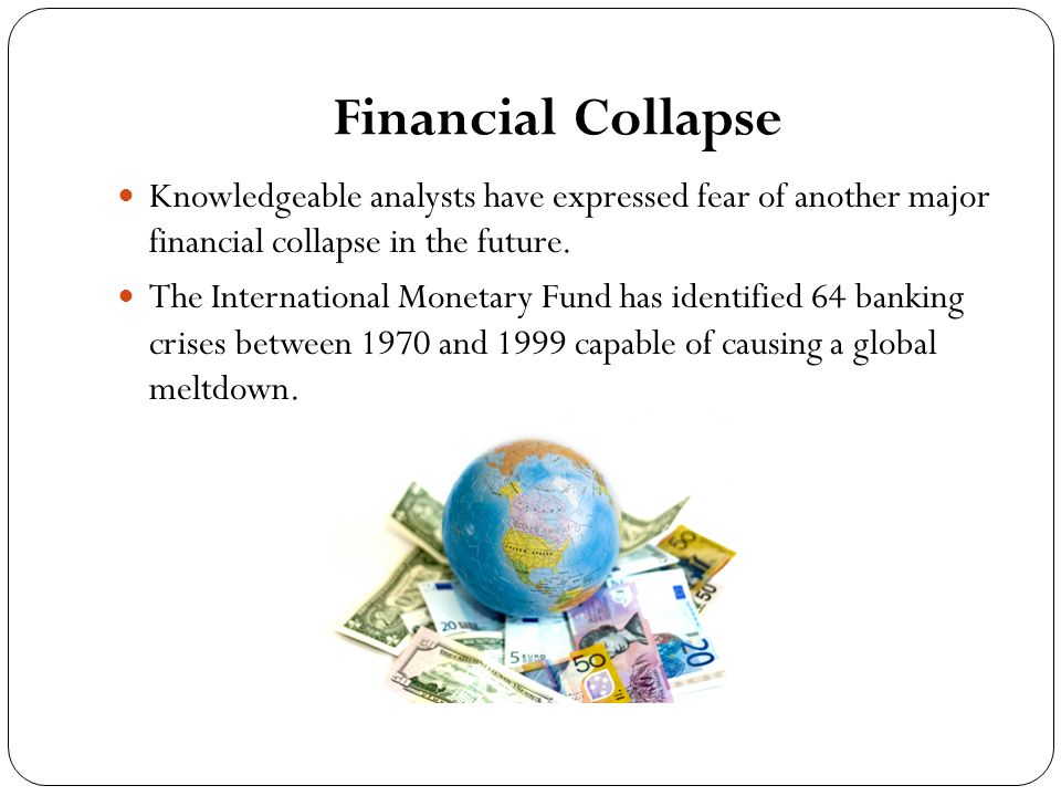 Financial Collapse Knowledgeable analysts have expressed fear of another major financial collapse in the future.