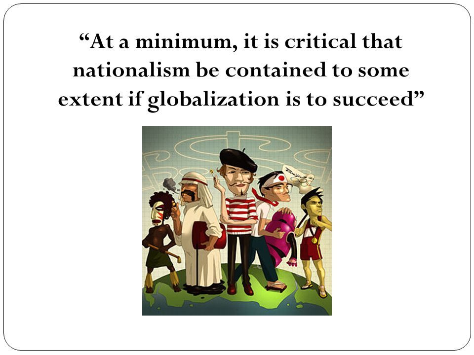 At a minimum, it is critical that nationalism be contained to some extent if globalization is to succeed