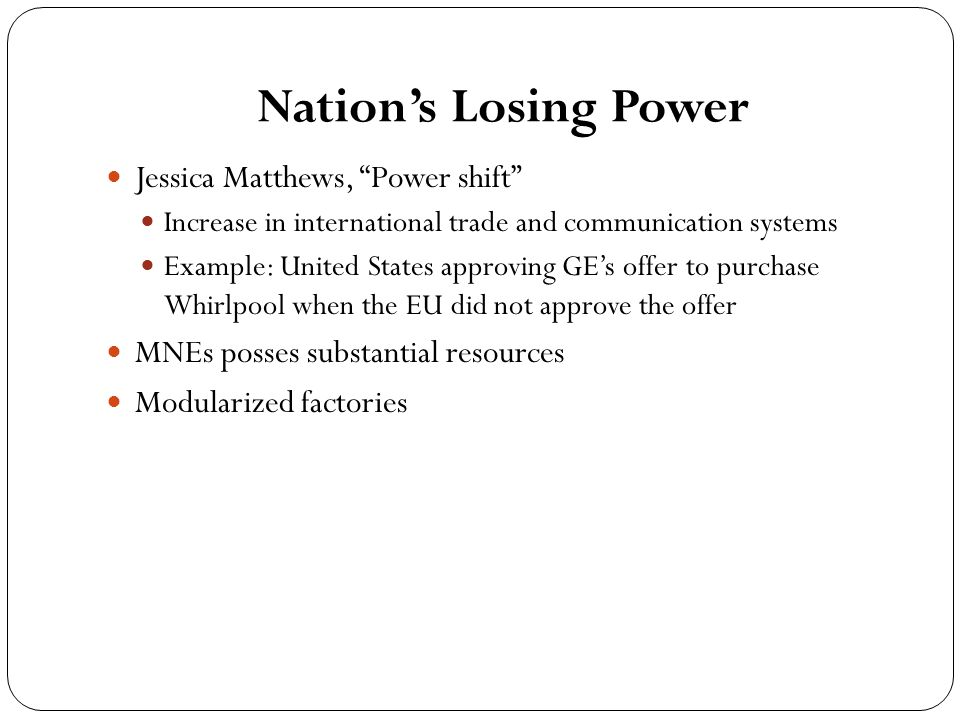 Nation's Losing Power Jessica Matthews, Power shift Increase in international trade and communication systems Example: United States approving GE's offer to purchase Whirlpool when the EU did not approve the offer MNEs posses substantial resources Modularized factories