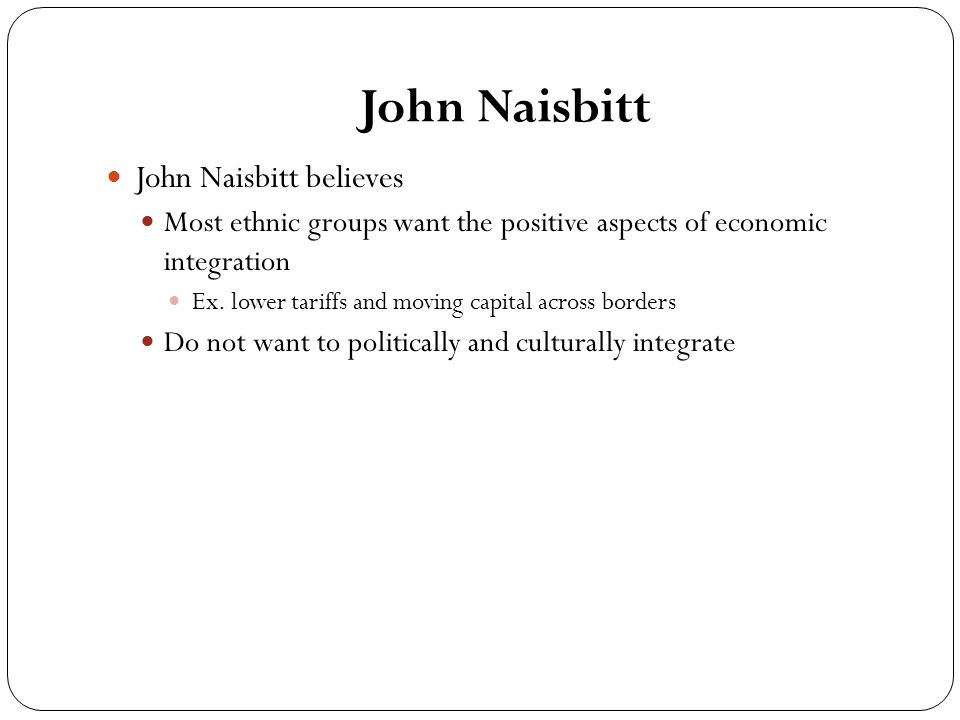 John Naisbitt John Naisbitt believes Most ethnic groups want the positive aspects of economic integration Ex.