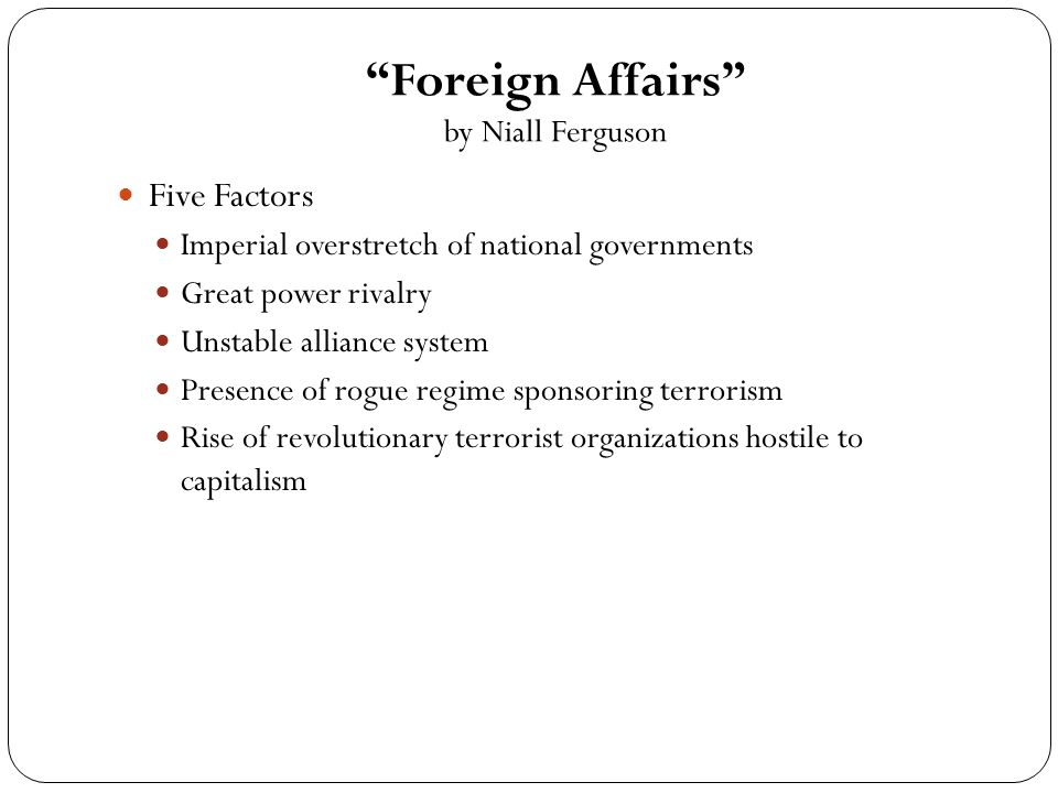 Foreign Affairs by Niall Ferguson Five Factors Imperial overstretch of national governments Great power rivalry Unstable alliance system Presence of rogue regime sponsoring terrorism Rise of revolutionary terrorist organizations hostile to capitalism