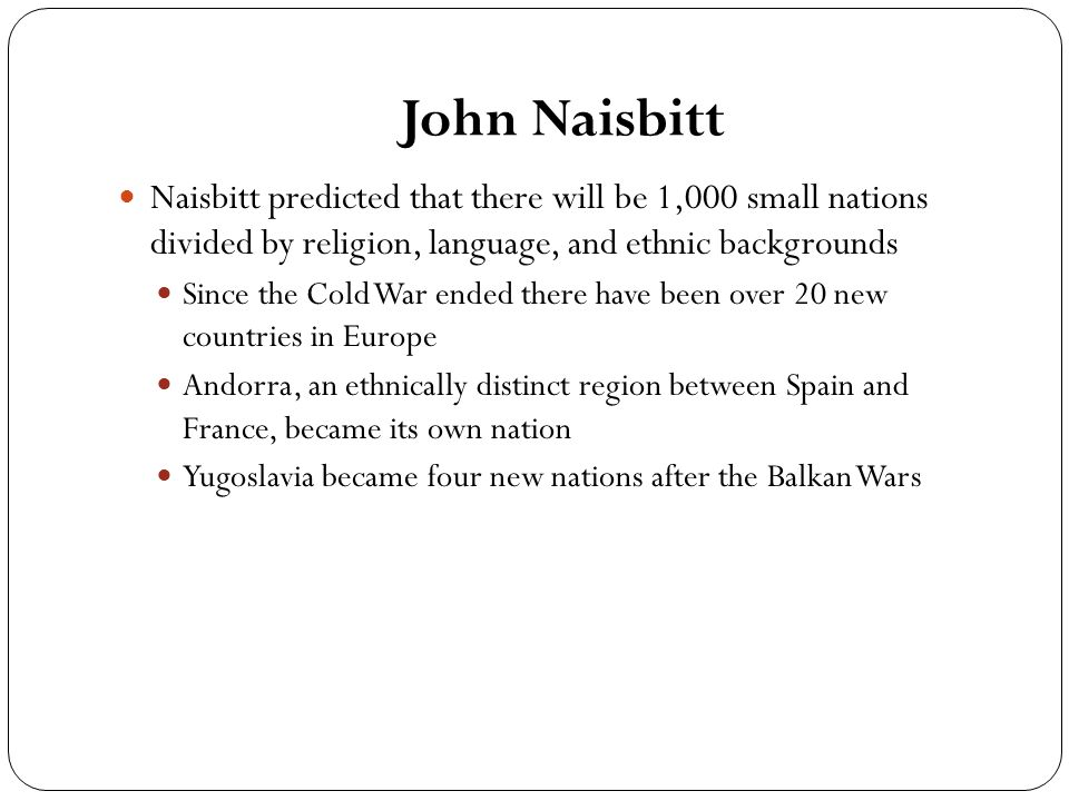 John Naisbitt Naisbitt predicted that there will be 1,000 small nations divided by religion, language, and ethnic backgrounds Since the Cold War ended there have been over 20 new countries in Europe Andorra, an ethnically distinct region between Spain and France, became its own nation Yugoslavia became four new nations after the Balkan Wars