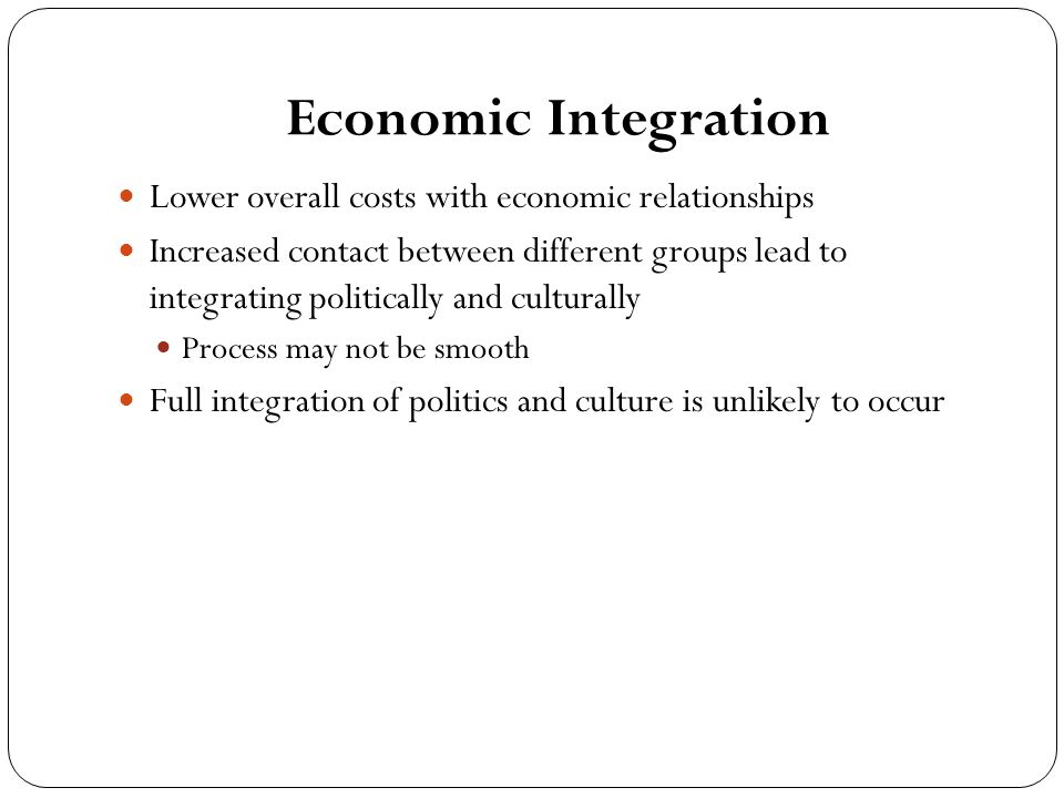 Economic Integration Lower overall costs with economic relationships Increased contact between different groups lead to integrating politically and culturally Process may not be smooth Full integration of politics and culture is unlikely to occur