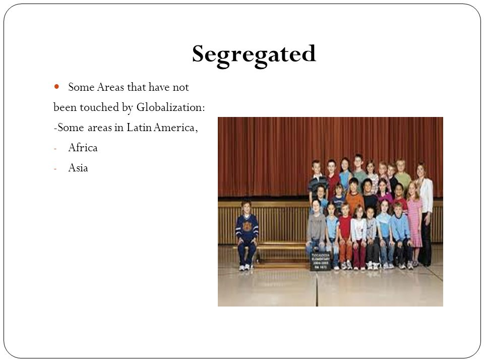 Segregated Some Areas that have not been touched by Globalization: -Some areas in Latin America, - Africa - Asia