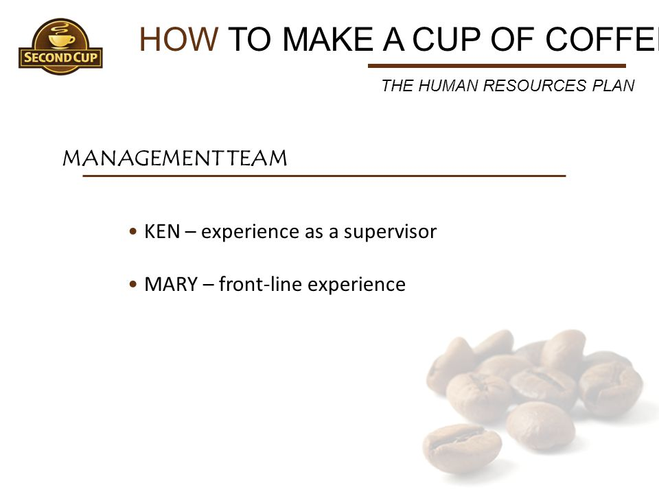 HOW TO MAKE A CUP OF COFFEE MANAGEMENT TEAM THE HUMAN RESOURCES PLAN KEN – experience as a supervisor MARY – front-line experience