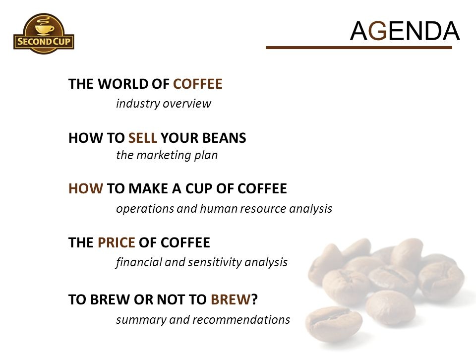 AGENDA THE WORLD OF COFFEE industry overview HOW TO SELL YOUR BEANS the marketing plan HOW TO MAKE A CUP OF COFFEE operations and human resource analy