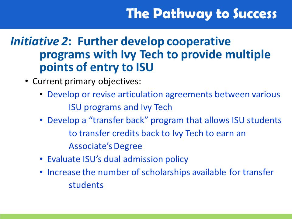 The Pathway to Success Initiative 2: Further develop cooperative programs with Ivy Tech to provide multiple points of entry to ISU Current primary obj