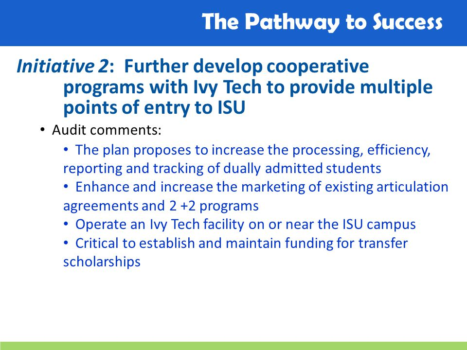 The Pathway to Success Initiative 2: Further develop cooperative programs with Ivy Tech to provide multiple points of entry to ISU Audit comments: The plan proposes to increase the processing, efficiency, reporting and tracking of dually admitted students Enhance and increase the marketing of existing articulation agreements and 2 +2 programs Operate an Ivy Tech facility on or near the ISU campus Critical to establish and maintain funding for transfer scholarships