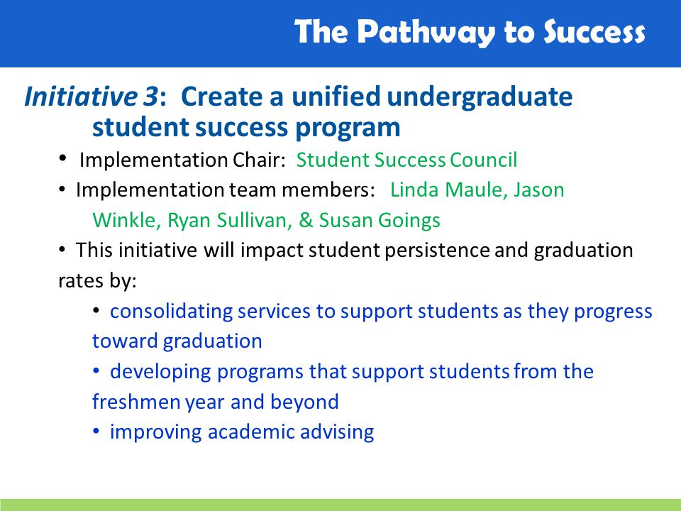 The Pathway to Success Initiative 3: Create a unified undergraduate student success program Implementation Chair: Student Success Council Implementation team members: Linda Maule, Jason Winkle, Ryan Sullivan, & Susan Goings This initiative will impact student persistence and graduation rates by: consolidating services to support students as they progress toward graduation developing programs that support students from the freshmen year and beyond improving academic advising