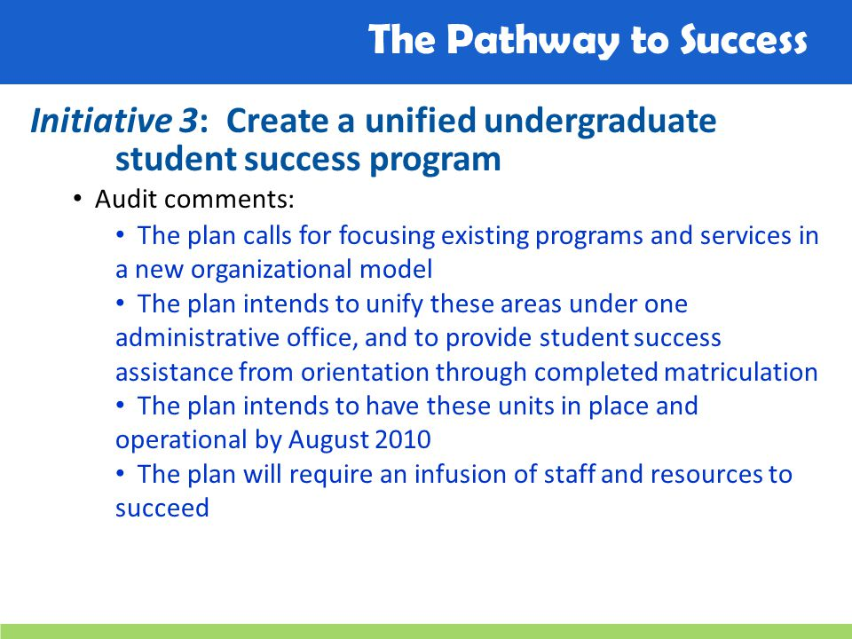 The Pathway to Success Initiative 3: Create a unified undergraduate student success program Audit comments: The plan calls for focusing existing programs and services in a new organizational model The plan intends to unify these areas under one administrative office, and to provide student success assistance from orientation through completed matriculation The plan intends to have these units in place and operational by August 2010 The plan will require an infusion of staff and resources to succeed