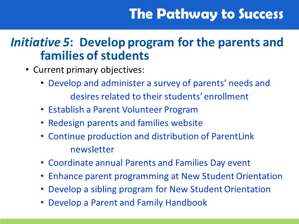 The Pathway to Success Initiative 5: Develop program for the parents and families of students Current primary objectives: Develop and administer a sur