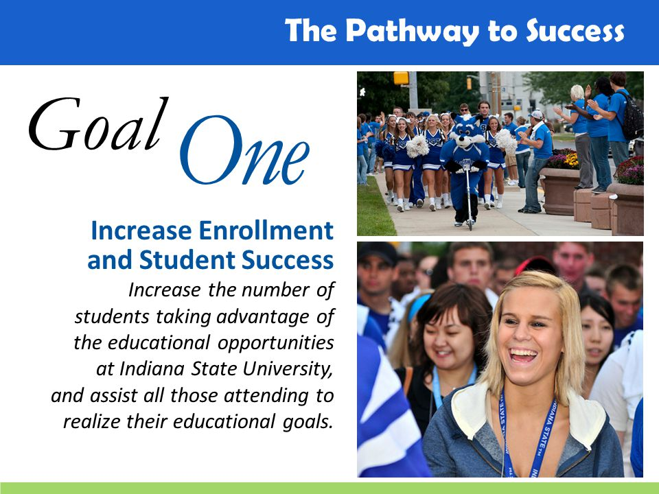 Goal One Increase Enrollment and Student Success Increase the number of students taking advantage of the educational opportunities at Indiana State Un