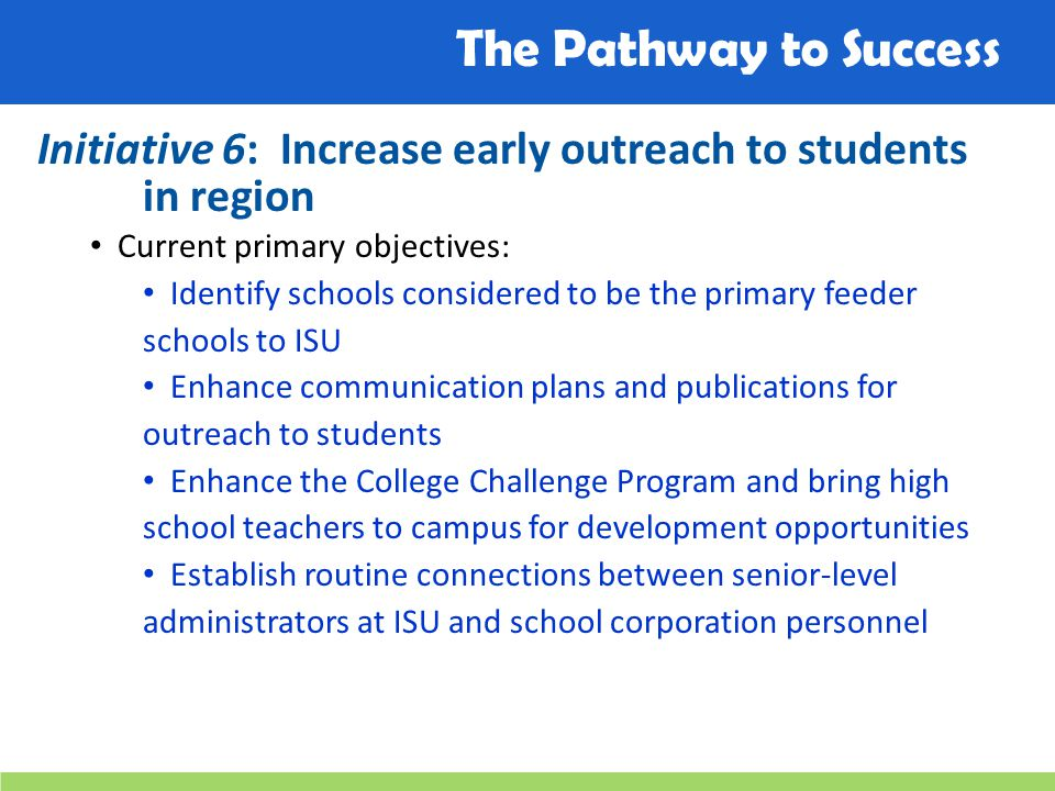 The Pathway to Success Initiative 6: Increase early outreach to students in region Current primary objectives: Identify schools considered to be the p