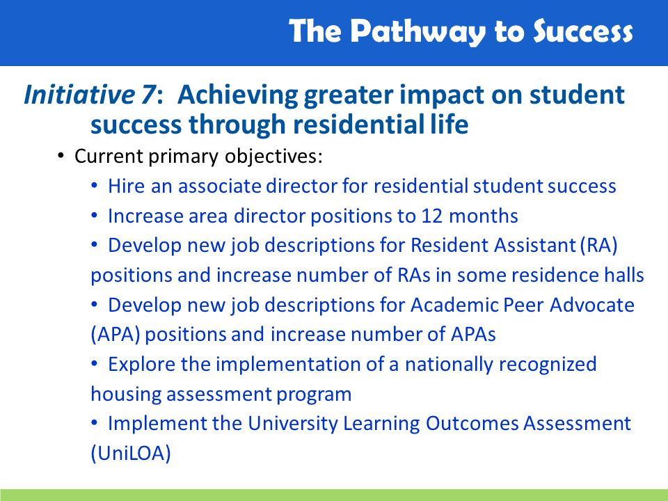 The Pathway to Success Initiative 7: Achieving greater impact on student success through residential life Current primary objectives: Hire an associat
