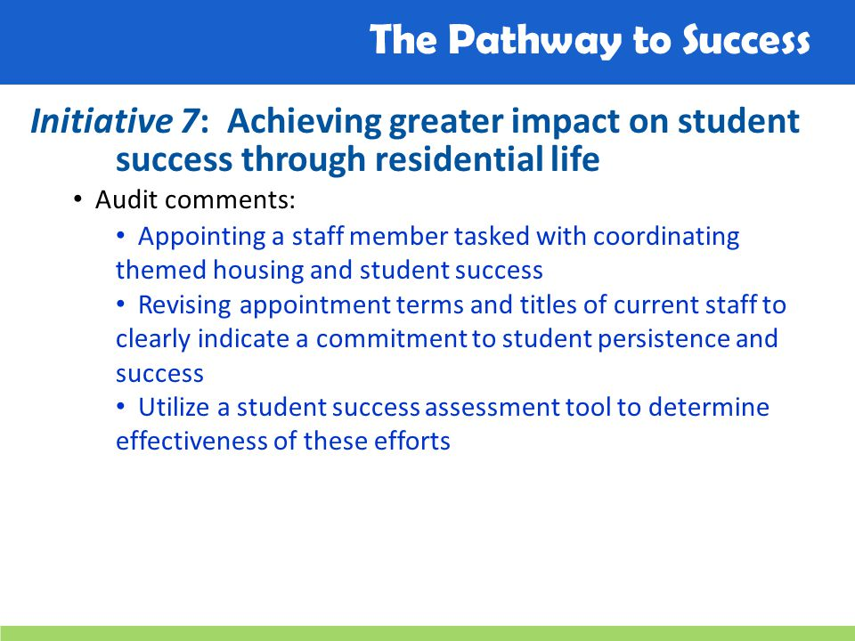 The Pathway to Success Initiative 7: Achieving greater impact on student success through residential life Audit comments: Appointing a staff member tasked with coordinating themed housing and student success Revising appointment terms and titles of current staff to clearly indicate a commitment to student persistence and success Utilize a student success assessment tool to determine effectiveness of these efforts