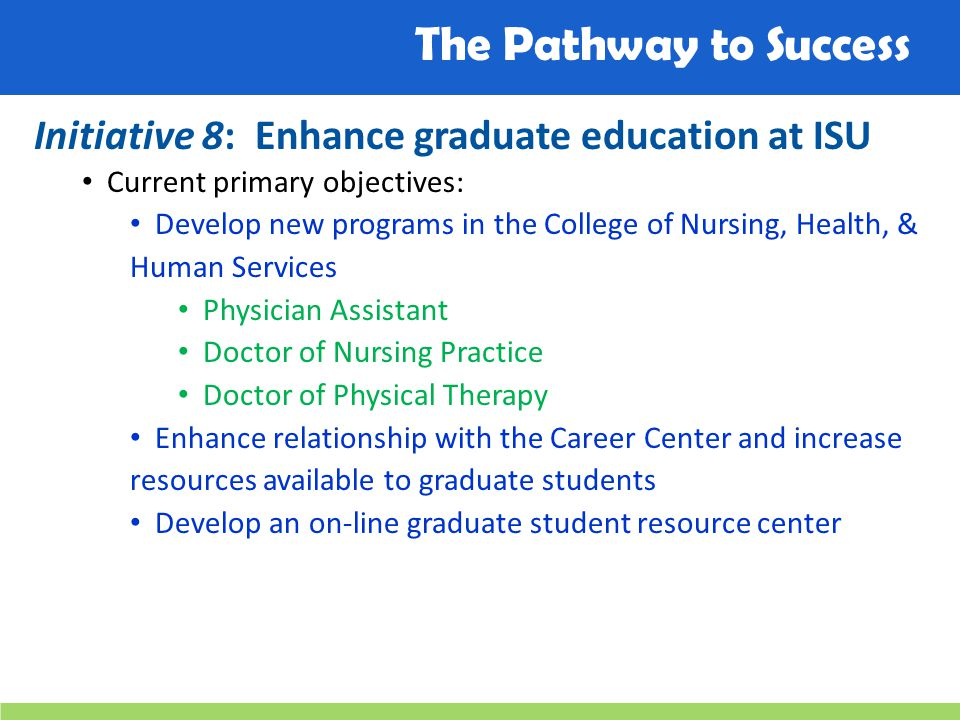 The Pathway to Success Initiative 8: Enhance graduate education at ISU Current primary objectives: Develop new programs in the College of Nursing, Health, & Human Services Physician Assistant Doctor of Nursing Practice Doctor of Physical Therapy Enhance relationship with the Career Center and increase resources available to graduate students Develop an on-line graduate student resource center