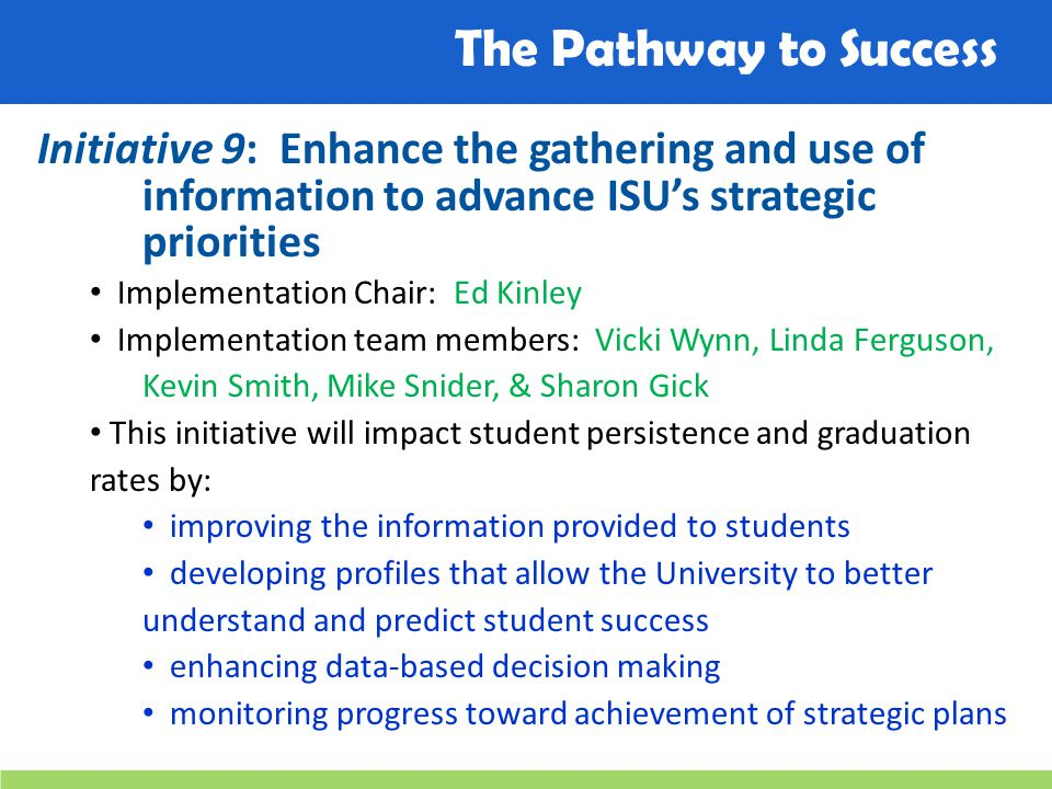 The Pathway to Success Initiative 9: Enhance the gathering and use of information to advance ISU's strategic priorities Implementation Chair: Ed Kinley Implementation team members: Vicki Wynn, Linda Ferguson, Kevin Smith, Mike Snider, & Sharon Gick This initiative will impact student persistence and graduation rates by: improving the information provided to students developing profiles that allow the University to better understand and predict student success enhancing data-based decision making monitoring progress toward achievement of strategic plans