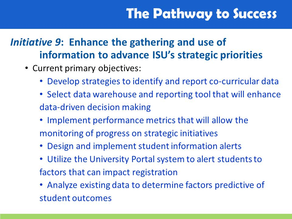 The Pathway to Success Initiative 9: Enhance the gathering and use of information to advance ISU's strategic priorities Current primary objectives: De