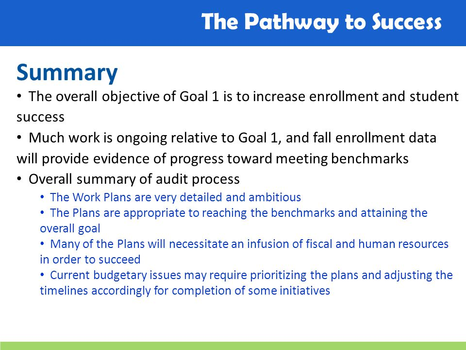 The Pathway to Success Summary The overall objective of Goal 1 is to increase enrollment and student success Much work is ongoing relative to Goal 1, and fall enrollment data will provide evidence of progress toward meeting benchmarks Overall summary of audit process The Work Plans are very detailed and ambitious The Plans are appropriate to reaching the benchmarks and attaining the overall goal Many of the Plans will necessitate an infusion of fiscal and human resources in order to succeed Current budgetary issues may require prioritizing the plans and adjusting the timelines accordingly for completion of some initiatives