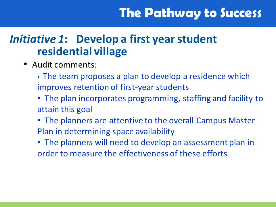 The Pathway to Success Initiative 1: Develop a first year student residential village Audit comments: The team proposes a plan to develop a residence