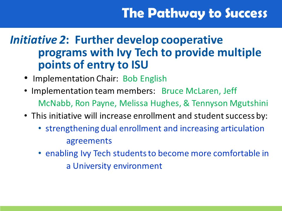 The Pathway to Success Initiative 2: Further develop cooperative programs with Ivy Tech to provide multiple points of entry to ISU Implementation Chair: Bob English Implementation team members: Bruce McLaren, Jeff McNabb, Ron Payne, Melissa Hughes, & Tennyson Mgutshini This initiative will increase enrollment and student success by: strengthening dual enrollment and increasing articulation agreements enabling Ivy Tech students to become more comfortable in a University environment