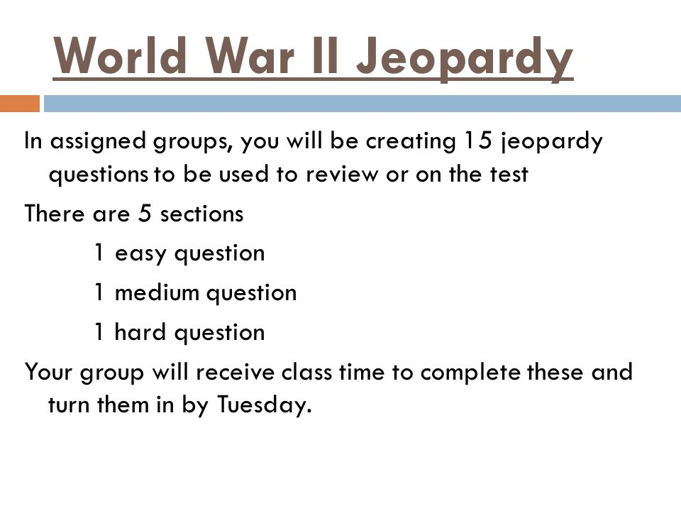 World War II Jeopardy In assigned groups, you will be creating 15 jeopardy questions to be used to review or on the test There are 5 sections 1 easy q