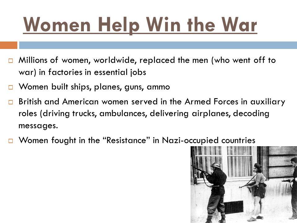 Women Help Win the War  Millions of women, worldwide, replaced the men (who went off to war) in factories in essential jobs  Women built ships, plan