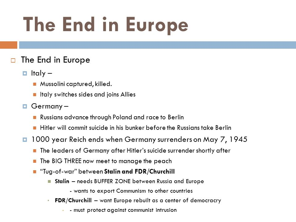 The End in Europe  The End in Europe  Italy – Mussolini captured, killed. Italy switches sides and joins Allies  Germany – Russians advance through