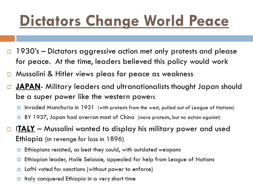 Dictators Change World Peace  1930's – Dictators aggressive action met only protests and please for peace. At the time, leaders believed this policy