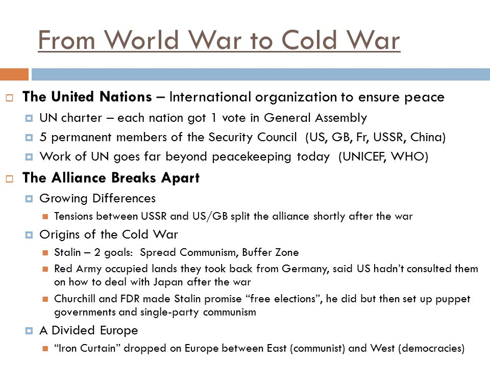From World War to Cold War  The United Nations – International organization to ensure peace  UN charter – each nation got 1 vote in General Assembly