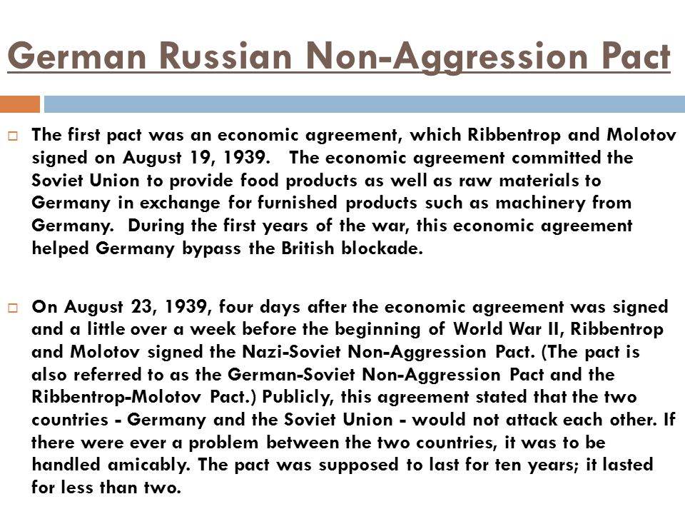 German Russian Non-Aggression Pact  The first pact was an economic agreement, which Ribbentrop and Molotov signed on August 19, 1939. The economic ag