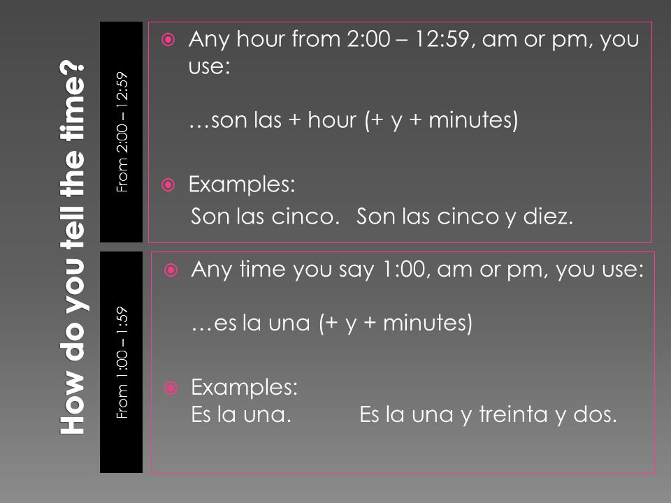 From 2:00 – 12:59 From 1:00 – 1:59  Any hour from 2:00 – 12:59, am or pm, you use: …son las + hour (+ y + minutes)  Examples: Son las cinco.Son las cinco y diez.