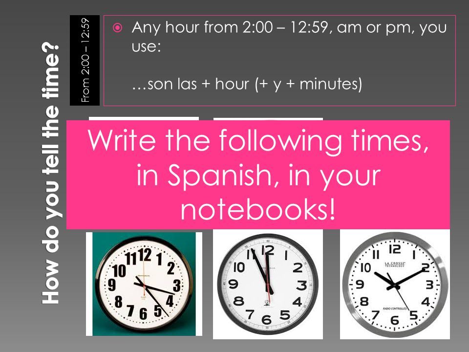 From 2:00 – 12:59  Any hour from 2:00 – 12:59, am or pm, you use: …son las + hour (+ y + minutes) Write the following times, in Spanish, in your notebooks!