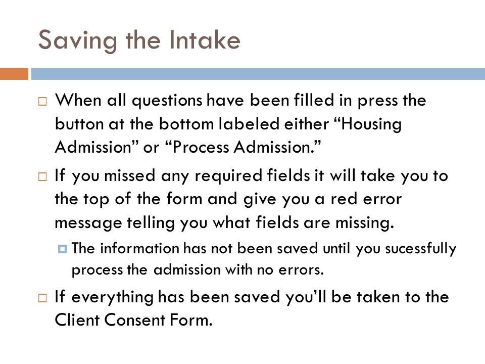 Saving the Intake  When all questions have been filled in press the button at the bottom labeled either Housing Admission or Process Admission.  If you missed any required fields it will take you to the top of the form and give you a red error message telling you what fields are missing.