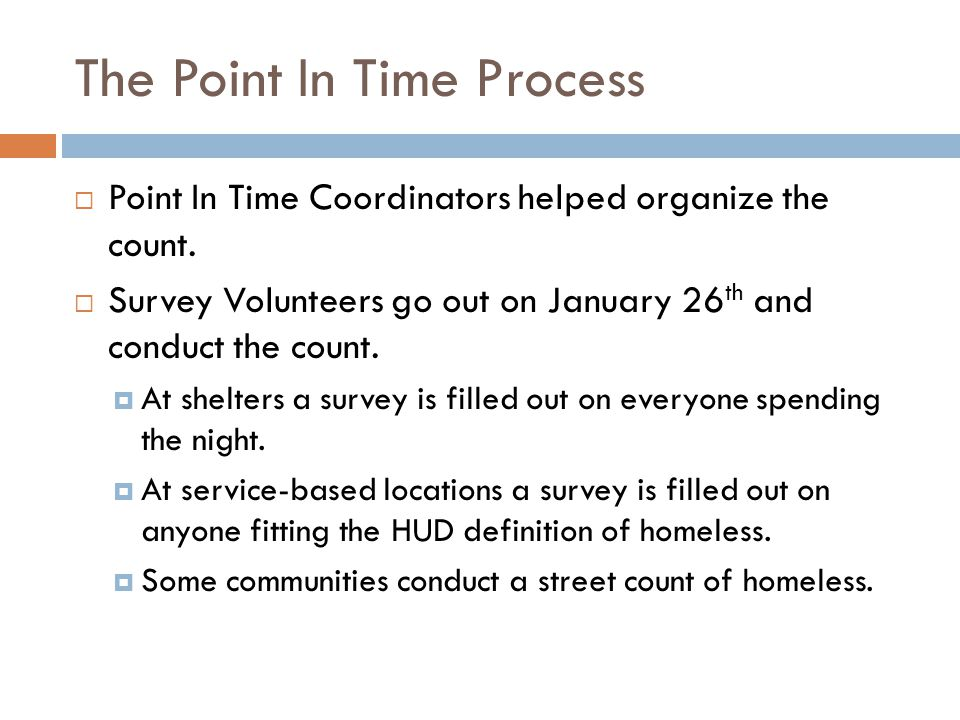 The Point In Time Process continued  The Survey Volunteers collect all the surveys on the 26 th and give them to the Point In Time Coordinator in their region.