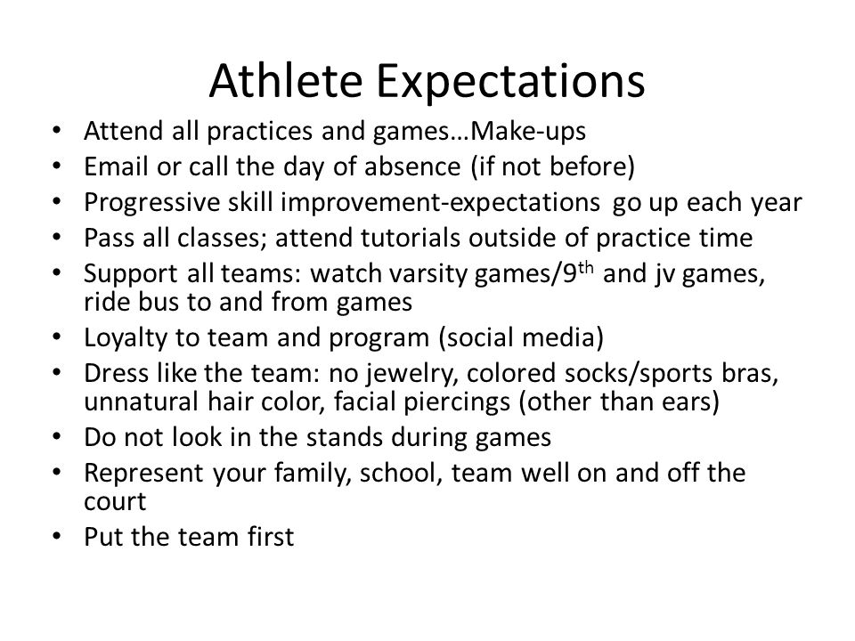 Athlete Expectations Attend all practices and games…Make-ups Email or call the day of absence (if not before) Progressive skill improvement-expectations go up each year Pass all classes; attend tutorials outside of practice time Support all teams: watch varsity games/9 th and jv games, ride bus to and from games Loyalty to team and program (social media) Dress like the team: no jewelry, colored socks/sports bras, unnatural hair color, facial piercings (other than ears) Do not look in the stands during games Represent your family, school, team well on and off the court Put the team first