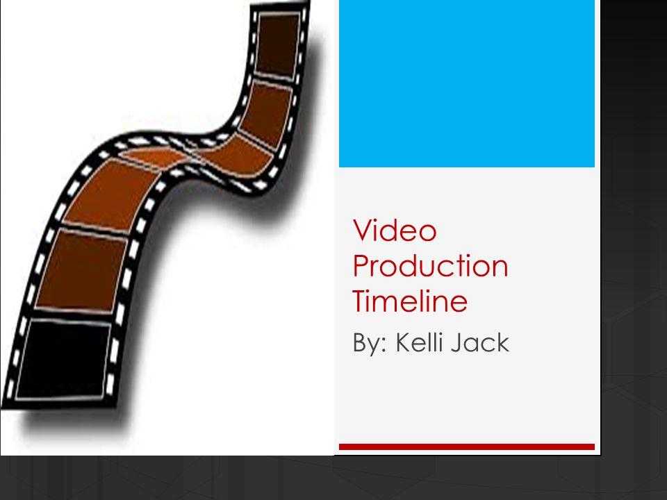 Video Production Timeline By: Kelli Jack